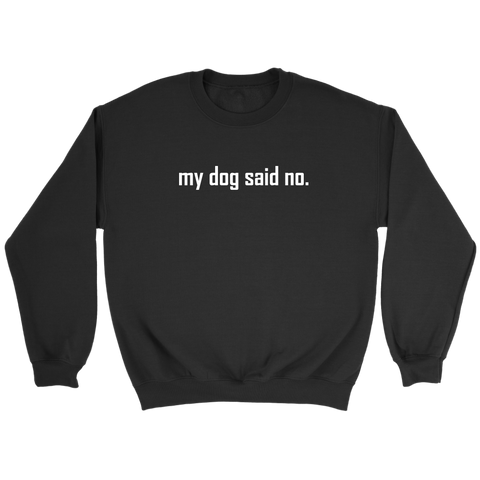 my dog said no.  White text on this Crewneck Sweatshirt for women or men.