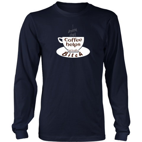 I pretend that coffee helps but i'm still a Bitch - white design on this long-sleeved tee