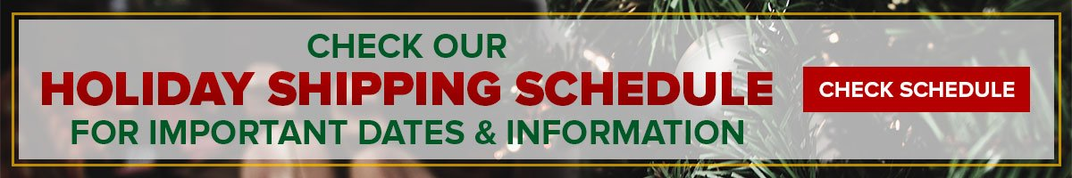 Check our Holiday Shipping Schedule for important dates & information