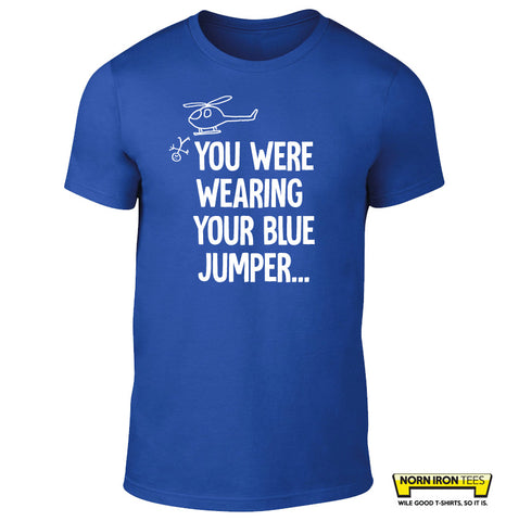 You were wearing your blue jumper...