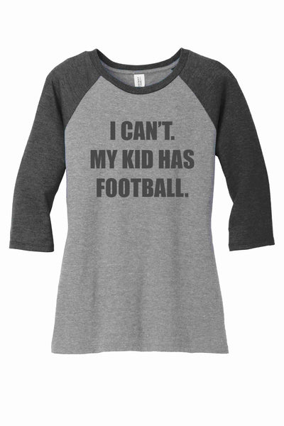 I CAN'T. MY KID HAS FOOTBALL {District Made® Ladies Perfect Tri® 3/4-Sleeve Raglan}