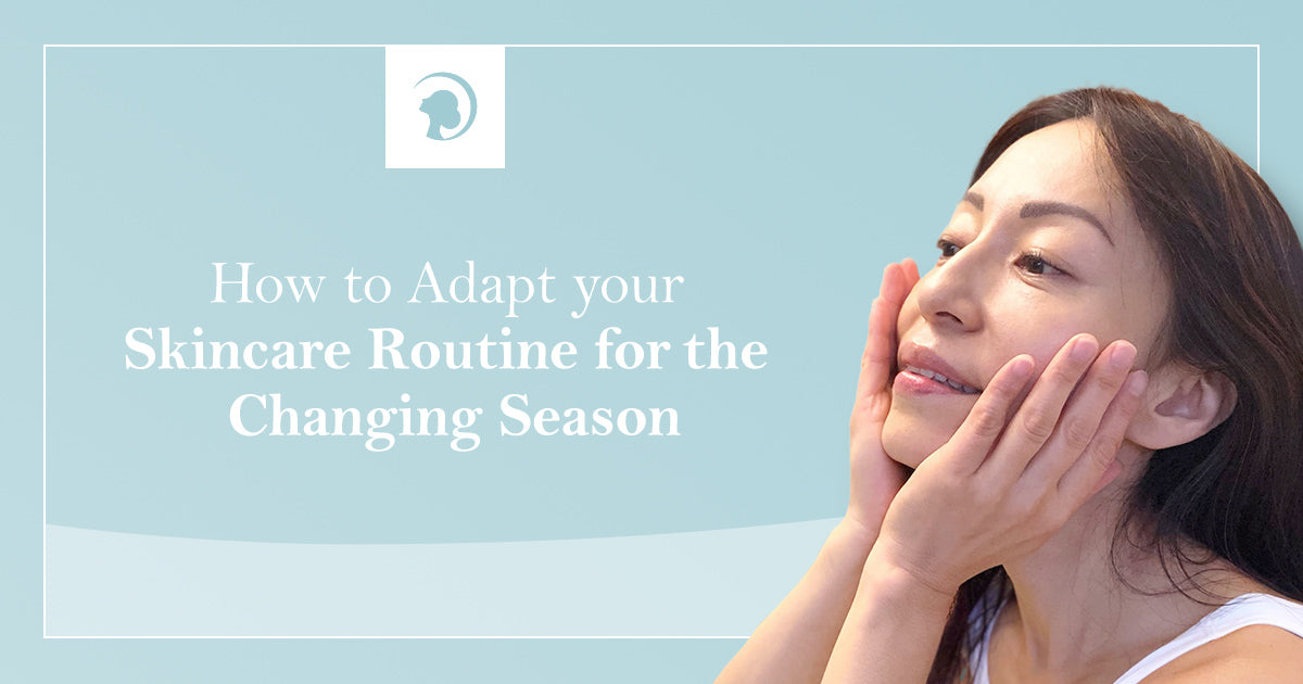 How to Adapt your Skincare Routine for the Changing Season