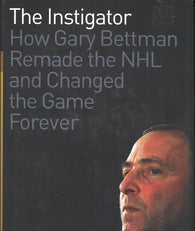 2012 The Instigator Book How Gary Bettman Remade the NHL and Changed the Game Forever