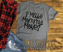 I Make Mommy Moves - Short Sleeve, Long Sleeve or Tank - Choose Colors