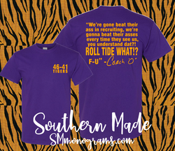 We're gone beat their ass in recruiting, we're gone beat their asses every time they see us, you understand dat?! Roll Tide What?! F-U  - Coach O - LSU Shirt