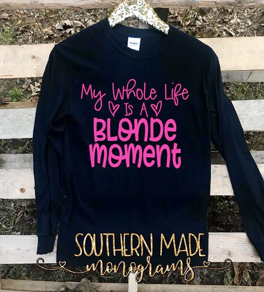 My Whole Life Is A Blonde Moment - Short Sleeve, Long Sleeve or Tank - Choose Colors
