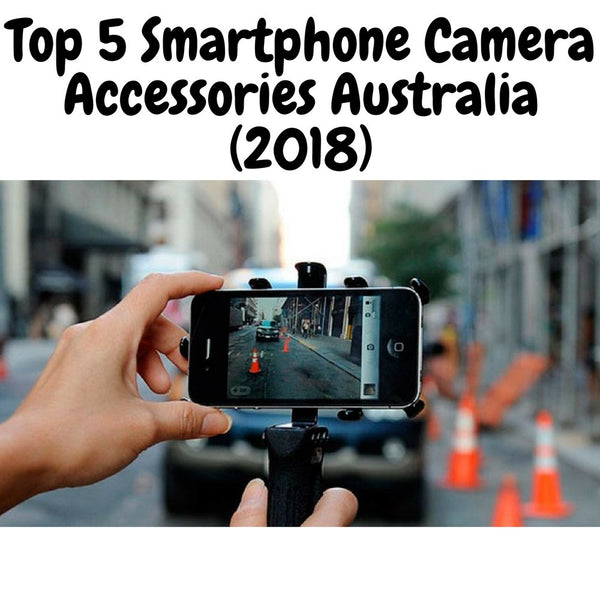 Top 5 Smartphone Camera Accessories Australia (2018)