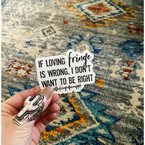If loving fringe is wrong, I don't want to be right sticker