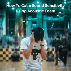 How To Calm Sound Sensitivity Using Acoustic Foam