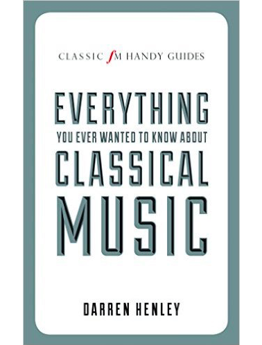 Classic FM Handy Guides: Everything You Ever Wanted to Know About Classical Music