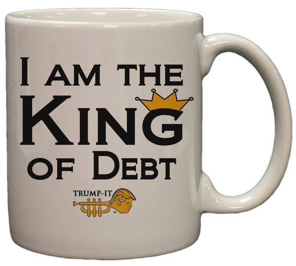 """I Am The King Of Debt"" Trump-It Funny Political 11oz. Coffee Mug"