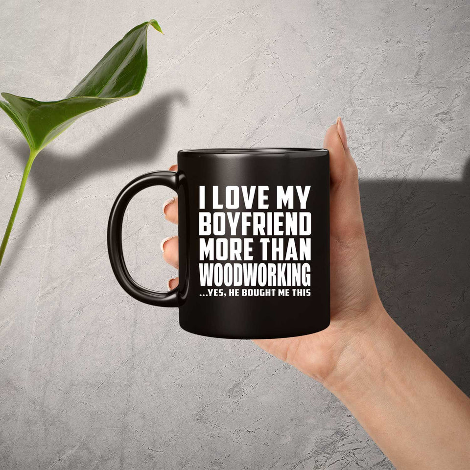 I Love My Boyfriend More Than Woodworking - 11 Oz Coffee Mug