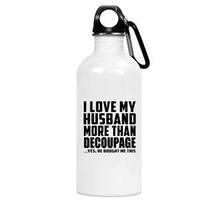 I Love My Husband More Than Decoupage - Water Bottle