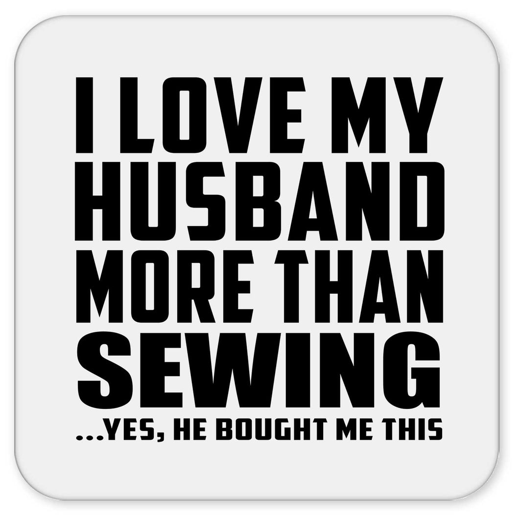 I Love My Husband More Than Sewing - Drink Coaster