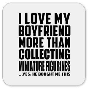 I Love My Boyfriend More Than Collecting Miniature Figurines - Drink Coaster