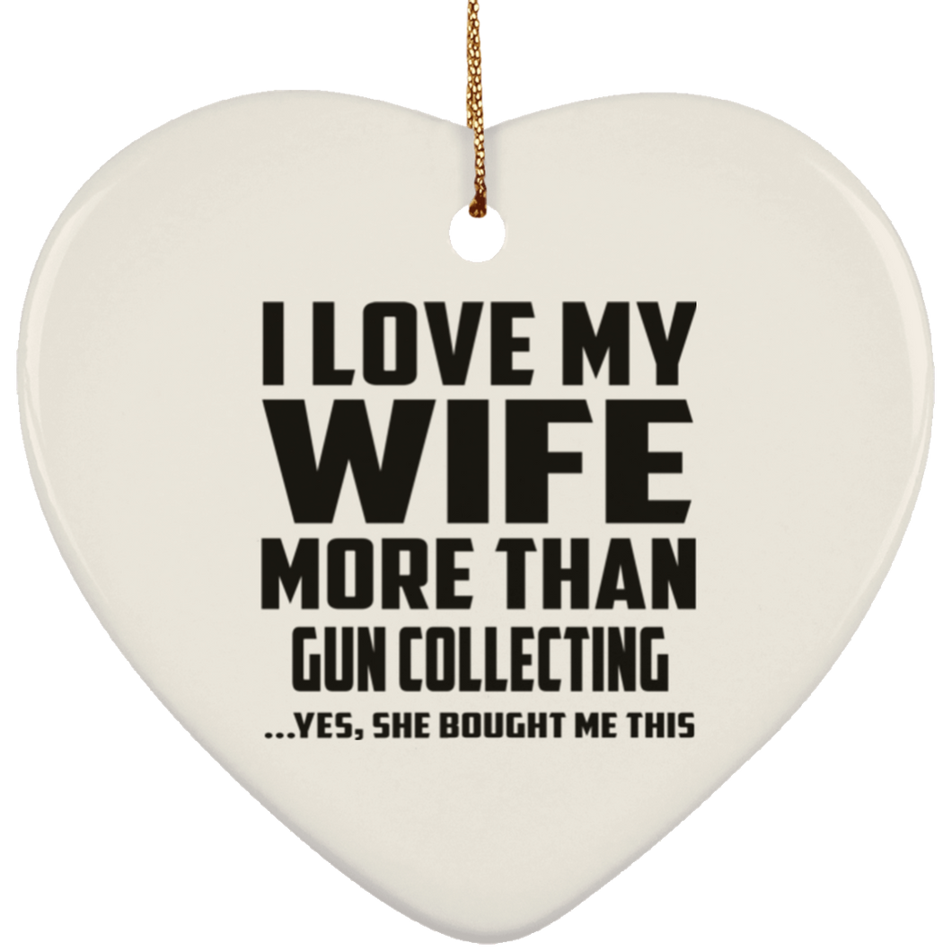 I Love My Wife More Than Gun Collecting - Heart Ornament