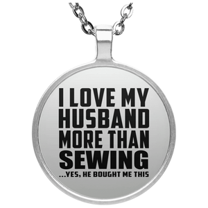 I Love My Husband More Than Sewing - Round Necklace