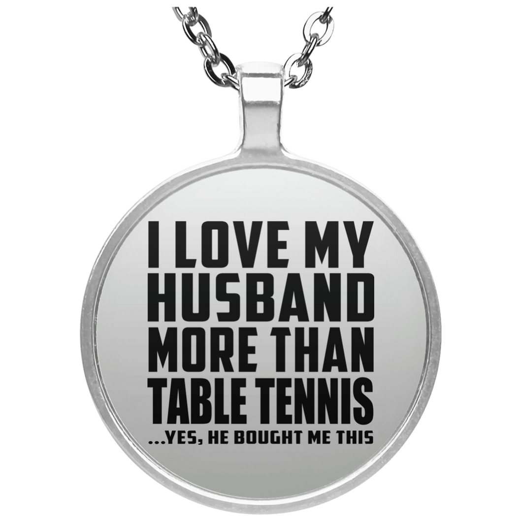 I Love My Husband More Than Table Tennis - Round Necklace