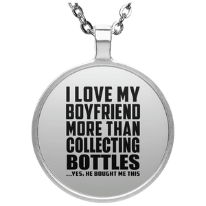 I Love My Boyfriend More Than Collecting Bottles - Round Necklace