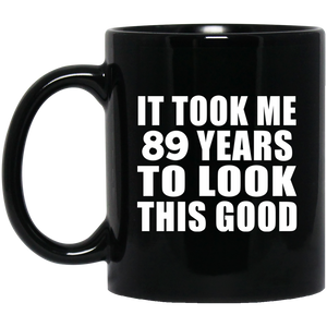 89th Birthday Took Me 89 Years To Look This Good - 11 Oz Coffee Mug