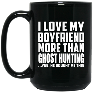 I Love My Boyfriend More Than Ghost Hunting - 15 Oz Coffee Mug