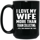 I Love My Wife More Than Train Collecting - 15 Oz Coffee Mug