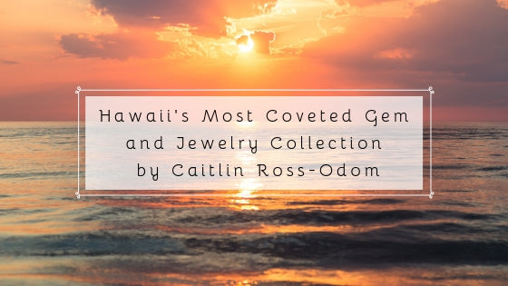 Artist Alert!!!! Hawaii's Most Coveted Gem and Jewelry Collection by Caitlin Ross-Odom.