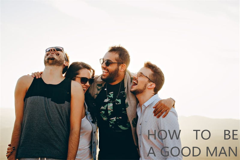How To Be A Good Man | Ways To Shape You Into A Good Man