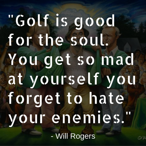 "Golf Quote - ""Golf is good for the soul. You get so mad at yourself you forget to hate your enemies."" Will Rogers"