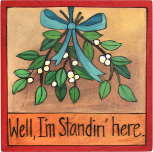 "7""x7"" Plaque –  ""Well, I'm Standin' Here"" plaque with mistletoe motif"