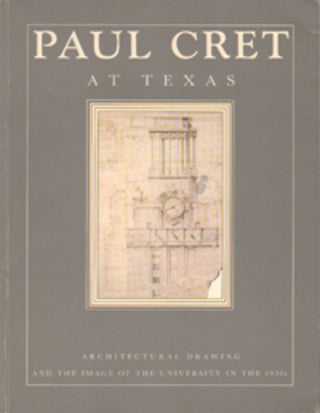 Paul Cret at Texas: Architectural Drawing and the Image of of the University in the 1930's
