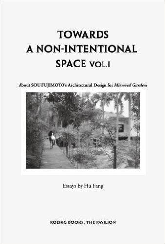 Sou Fujimoto: Towards a Non-Intentional Space, Vol. 1: About Sou Fujimoto's Architectural Design for Mirrored Gardens