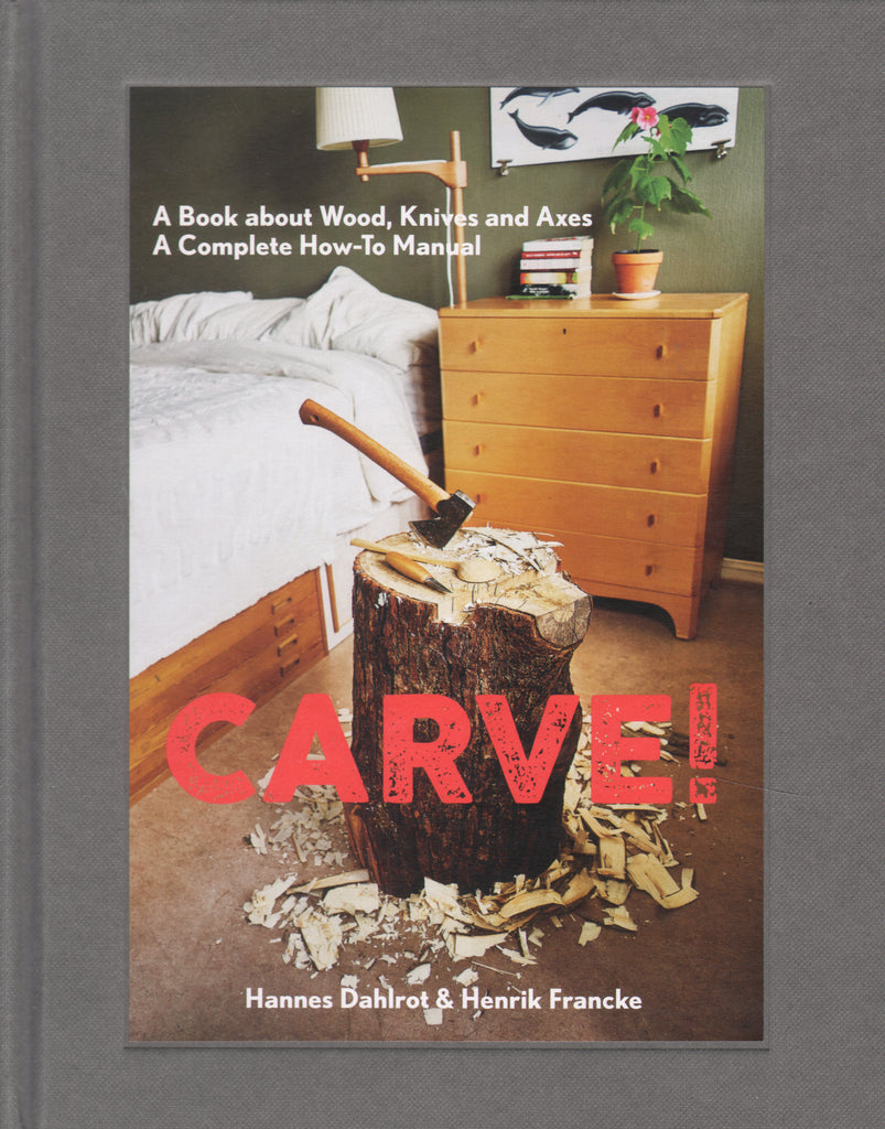 Carve!: A Book on Wood, Knives and Axes