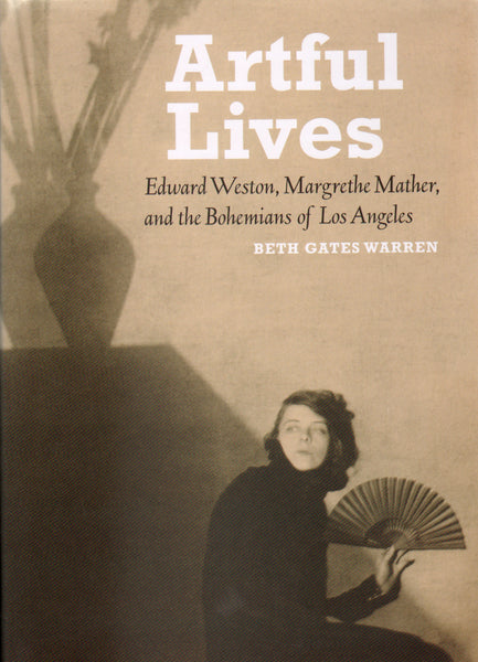 Artful Lives: Edward Weston, Margrethe Mather, and the Bohemians of Los Angeles