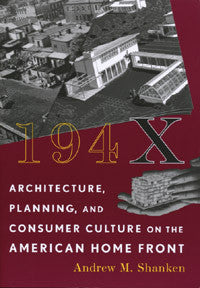 194X: Architecture, Planning, and Consumer Culture on the American Home Front.