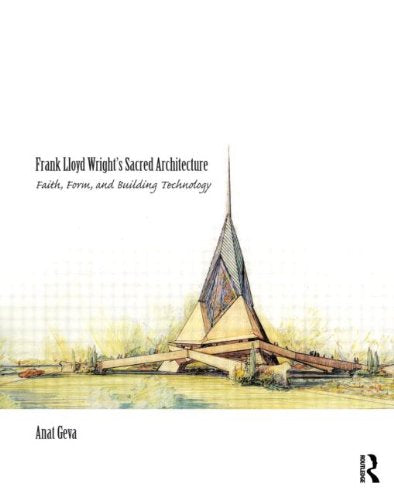 Frank Lloyd Wright's Sacred Architecture: Faith, Form and Building Technology