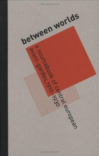 Between Worlds: A Sourcebook of Central European Avant-Gardes, 1910-1930