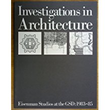 Investigations in Architecture.  Eisenman Studios at the GSD, 1983-5.