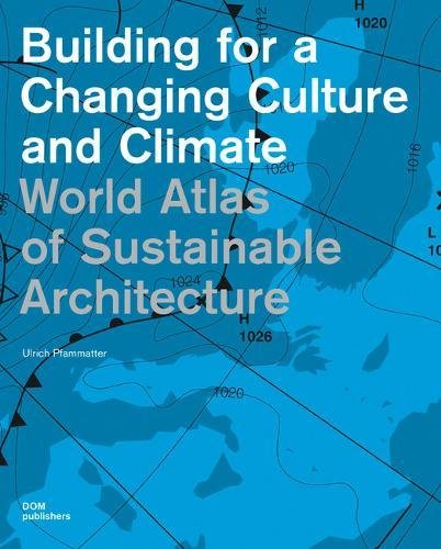 Building for a Changing Culture and Climate: World Atlas of Sustainable Architecture