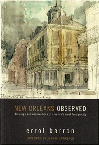 New Orleans Observed: Drawings and Observations of AmericaÕs Most Foreign City by Errol Barron