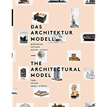 The Architectural Model: Tool, Fetish, Small Utopia