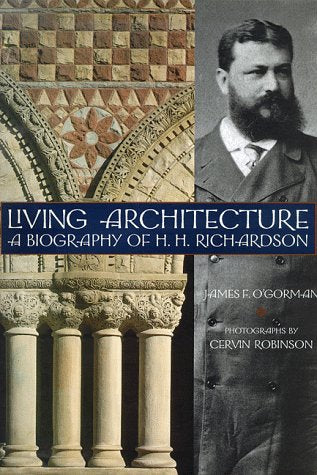 Living Architecture   A Biography Of H.H. Richardson