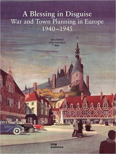 """A Blessing in Disguise"": War and Town Planning in Europe 1940-1945"