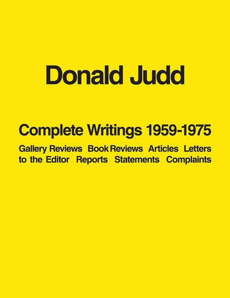 Donald Judd: Complete Writings 1959-1975: Gallery Reviews, Book Reviews, Articles, Letters to the Editor, Reports, statements, Complaints