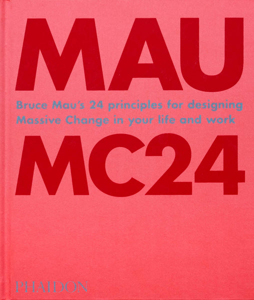 Bruce Mau: MC24: Bruce Mau's 24 Principles for Designing Massive Change in your Life and Work