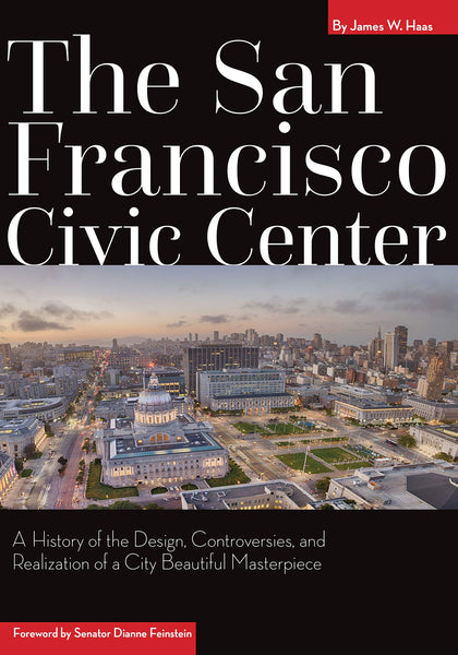 The San Francisco Civic Center: A History of the Design, Controversies, and Realization of a City Beautiful Masterpiece