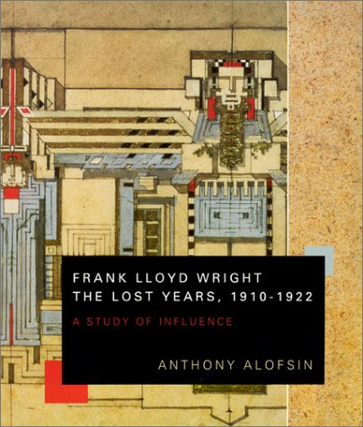 Frank Lloyd Wright. The Lost Years, 1910-1922