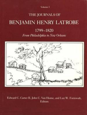 The Papers of Benjamin Henry Latrobe: Journals 1799-1820, from Philadelphia to New Orleans