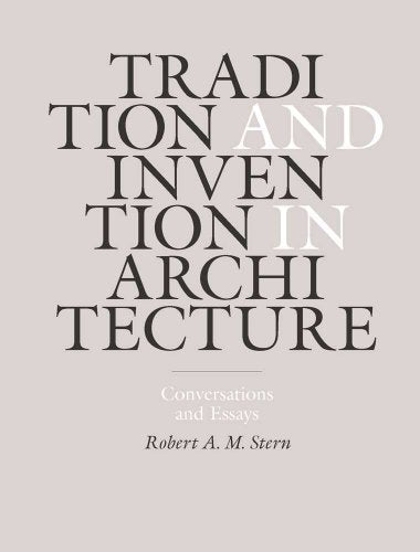 Tradition and Invention in Architecture  Conversations and Essays   Robert A.M. Sterntects