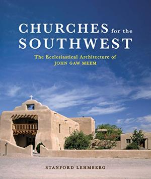 Churches for the Southwest  The Ecclesiastical Architecture of John Gaw Meem
